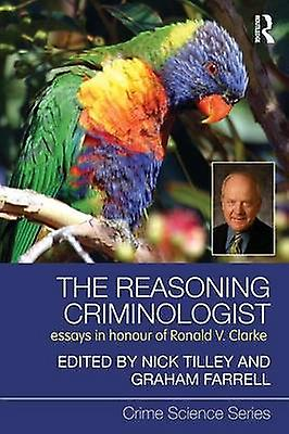 The Reasoning Criminologist Essays in Honour of Ronald V. Clarke by Tilley & Nick
