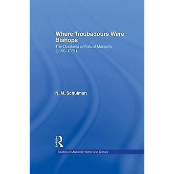 Where Troubadours were Bishops  The Occitania of Folc of Marseille 11501231 by Schulman & Nicole M.