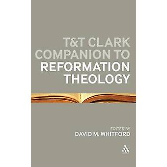 Tt Clark Companion to Reformation Theology by Whitford & David M.