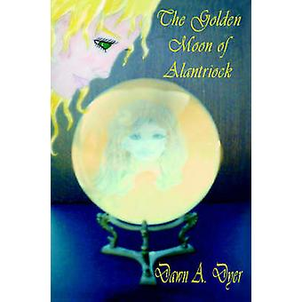The Golden Moon Of Alantriock by Dyer & Dawn A.