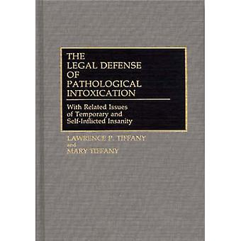 The Legal Defense of Pathological Intoxication With Related Issues of Temporary and SelfInflicted Insanity by Tiffany & Lawrence P.