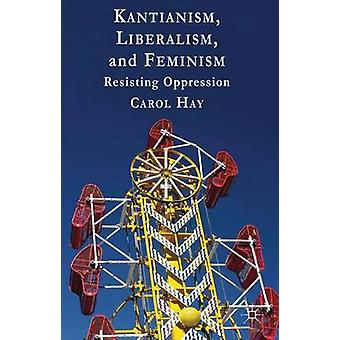 Kantianism Liberalism and Feminism Resisting Oppression by Hay & Carol