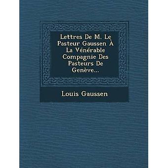 Lettres De M. Le Pasteur Gaussen  La Vnrable Compagnie Des Pasteurs De Genve... by Gaussen & Louis