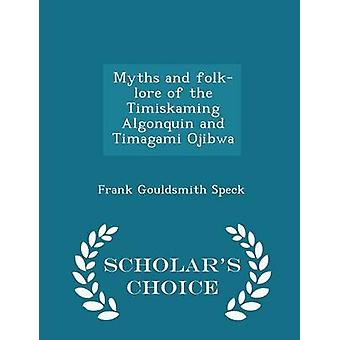 Myths and folklore of the Timiskaming Algonquin and Timagami Ojibwa   Scholars Choice Edition by Speck & Frank Gouldsmith