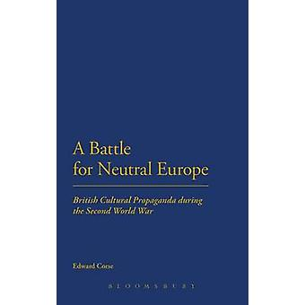 A Battle for Neutral Europe British Cultural Propaganda During the Second World War by Corse & Edward