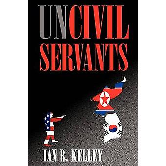 Uncivil Servants by Kelley & Ian R.