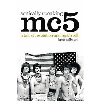 MC5 - Sonically Speaking - A Tale of Revolution and Rock 'n' Roll by B