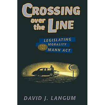Crossing Over the Line - Legislating Morality and the Mann Act (New ed