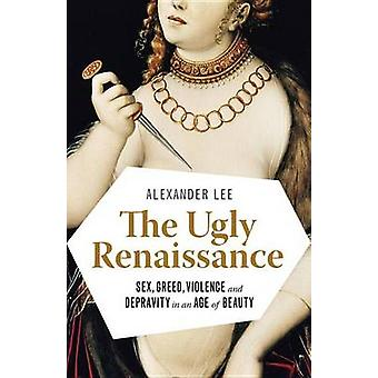 The Ugly Renaissance - Sex - Greed - Violence and Depravity in an Age
