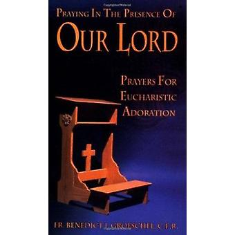 Praying in the Presence of Our Lord - Prayers for Eucharistic Adoratio