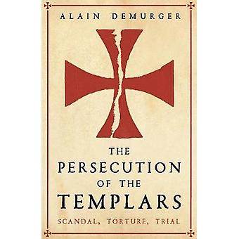 The Persecution of the Templars - Scandal - Torture - Trial by The Per