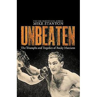 Unbeaten - The Triumphs and Tragedies of Rocky Marciano by Unbeaten - T