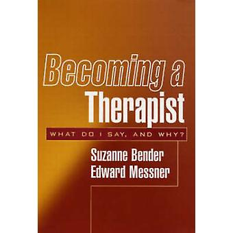 Becoming a Therapist - What Do I Say and Why? by Suzanne Bender - Edwa
