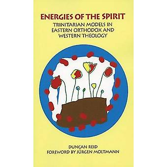 Energies of the Spirit Trinitarian Models in Eastern Orthodox and Western Theology by Reid & Duncan
