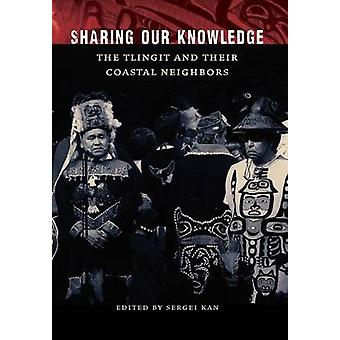 Sharing Our Knowledge The Tlingit and Their Coastal Neighbors by Kan & Sergei A.