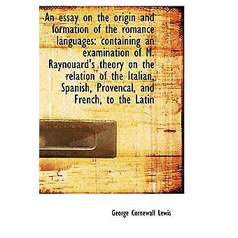 An essay on the origin and formation of the romance languages containing an examination of M. Rayno by Lewis & George Cornewall