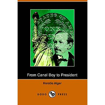 From Canal Boy to President or the Boyhood and Manhood of James A. Garfield Illustrated Edition Dodo Press by Alger & Horatio & Jr.
