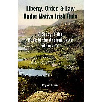 Liberty ordning och lag Under inhemska irländska regel en studie i boka av forntida lagarna i Irland genom Bryant & Sophie