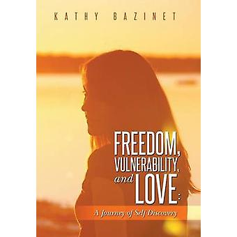 Freedom Vulnerability and Love A Journey of Self Discovery by Bazinet & Kathy