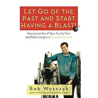 Let Go of the Past and Start Having a Blast How to Let Go of Your Painful Past and Start Living in a Powerful Present by Wosczyk & Bob