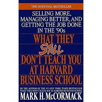 What They Still Don't Teach You at Harvard Business School by Mark H.