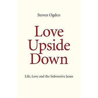 Liebe auf den Kopf gestellt - Leben - Liebe und subversiven Jesus von Steven G. O