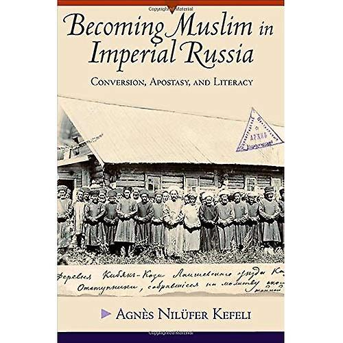 Becoming Muslim in Imperial Russia  Conversion, Apostasy, and Literacy