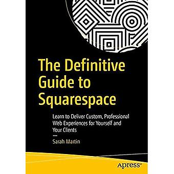 The Definitive Guide to�Squarespace: Learn to Deliver�Custom, Professional Web�Experiences for Yourself and�Your Clients