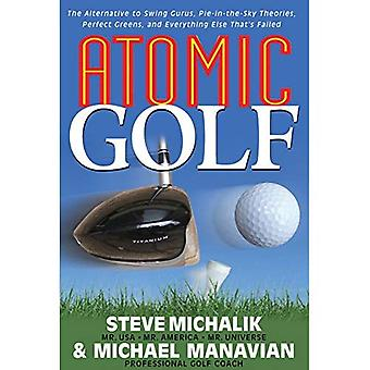 Atomic Golf: The Alternative to Swing Gurus, Pie in the Sky Theories, Perfect Greens and Everything Else That's Failed