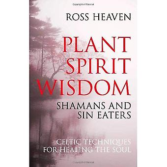 Plant Spirit Wisdom: Sin-eaters and Shamans; the Power of Nature in Celtic Healing for the Soul