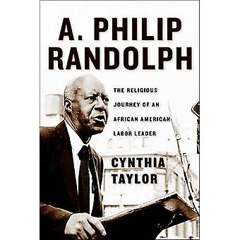 A. Philip Randolph The Religious Journey of an African American Labor Leader by Taylor & Cynthia