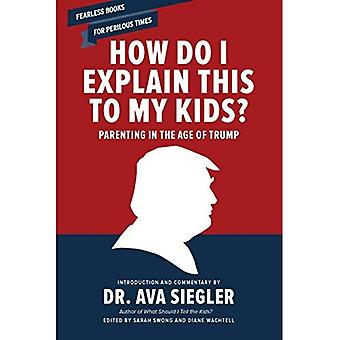 How Do I Explain This to My Kids?: Parenting in the� Age of Trump
