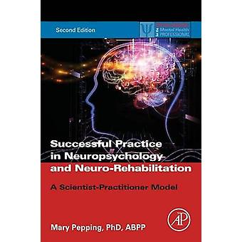 Successful Practice in Neuropsychology and NeuroRehabilitation A ScientistPractitioner Model by Pepping & Mary