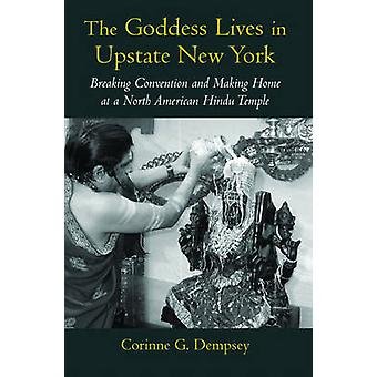 The Goddess Lives in Upstate New York Breaking Convention and Making Home at a North American Hindu Temple by Dempsey & Corinne G.