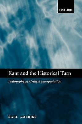 Kant and the Historical Turn Philosophy as Critical Interpretation by Ameriks & Karl