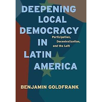 Deepening Local Democracy in Latin America Participation Decentralization and the Left by Goldfrank & Benjamin