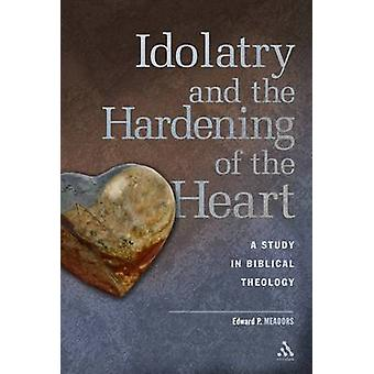 Idolatry and the Hardening of the Heart A Study in Biblical Theology by Meadors & Edward P.