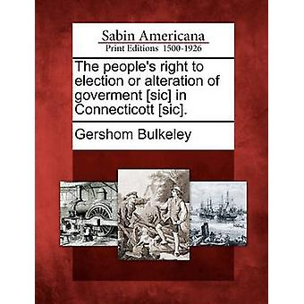 The peoples right to election or alteration of goverment sic in Connecticott sic. by Bulkeley & Gershom