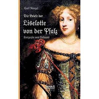 Die Briefe Der Liselotte Von Der Pfalz Herzogin Von Orleans by Kunzel & Carl