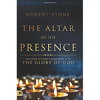 The Altar of His Presence - Inspiring Intimate Encounters with the Glo