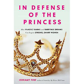 In Defense of the Princess - How Plastic Tiaras and Fairytale Dreams C