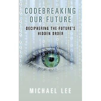 Codebreaking our future - Deciphering the future's hidden order by Mic