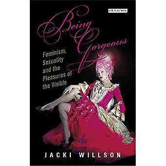 Being Gorgeous: Feminism, Sexuality and the Pleasures of the Visual (International Library of Cultural Studies)
