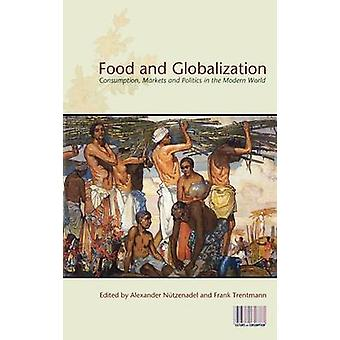 Food and Globalization Consumption Markets and Politics in the Modern World by Nutzenadel & Alexander