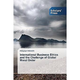 International Business Ethics and the Challenge of Global Moral Order by Adewole Adeyeye