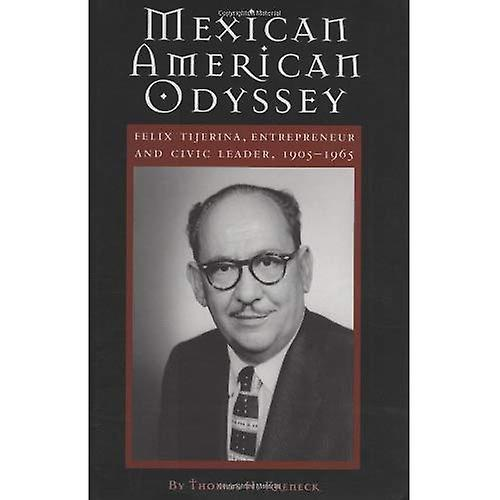 Mexican American Odyssey  Felix Tijerina, Entrepreneur and Civic Leader, 1905-1965