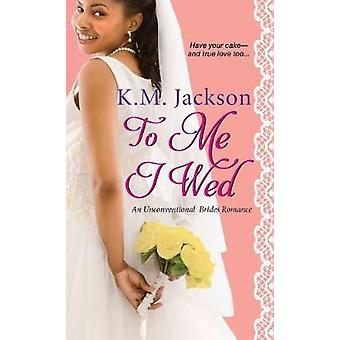 To Me I Wed - An Unconventional Brides Romance by K.M. Jackson - 97814