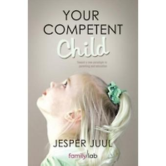 Your Competent Child Toward a New Paradigm in Parenting and Education by Juul & Jesper