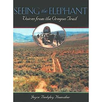 Seeing the Elephant - Voices from the Oregon Trail by Joyce Badgley Hu