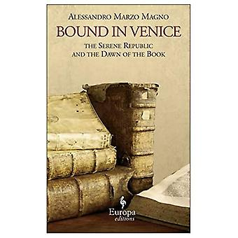 Bound in Venice : The Serene Republic and the Dawn of the Book